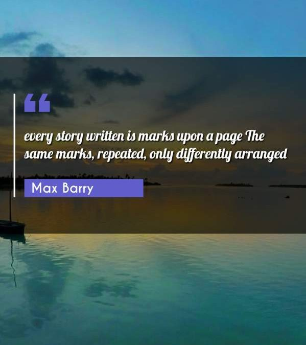 every story written is marks upon a page The same marks, repeated, only differently arranged