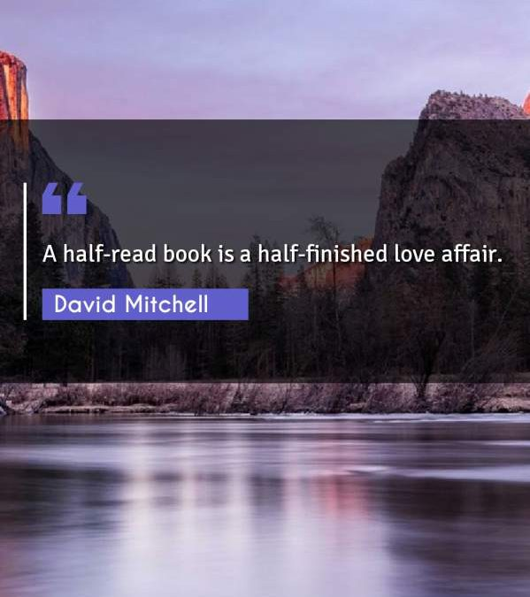 A half-read book is a half-finished love affair.