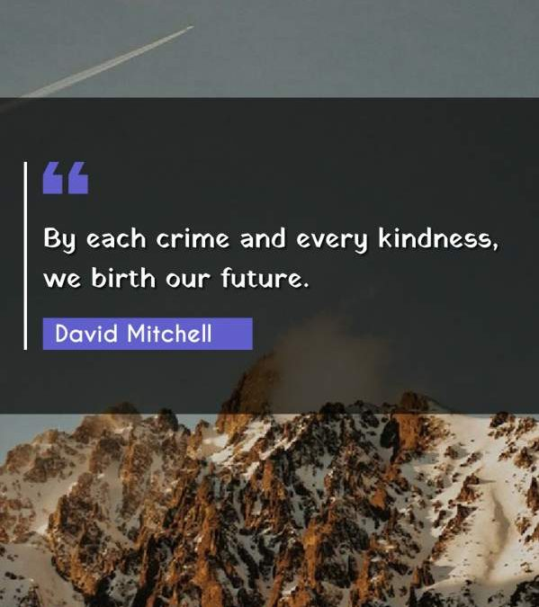 By each crime and every kindness, we birth our future.