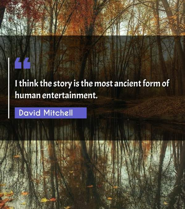 I think the story is the most ancient form of human entertainment.