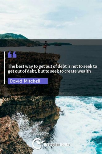 The best way to get out of debt is not to seek to get out of debt, but to seek to create wealth