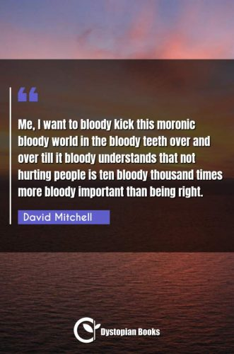 Me, I want to bloody kick this moronic bloody world in the bloody teeth over and over till it bloody understands that not hurting people is ten bloody thousand times more bloody important than being right.