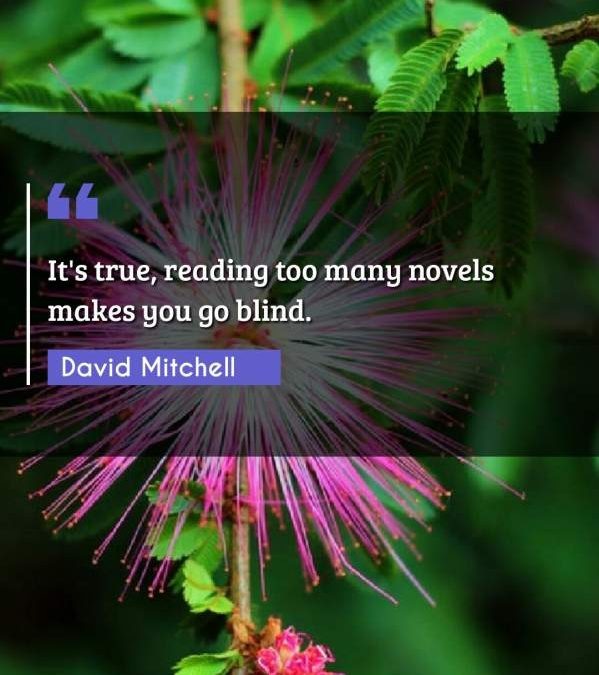 It's true, reading too many novels makes you go blind.