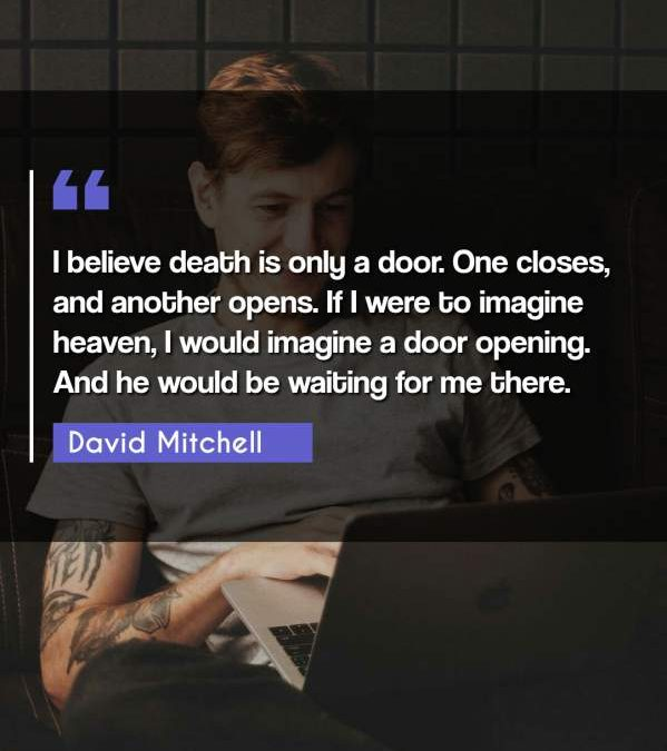 I believe death is only a door. One closes, and another opens. If I were to imagine heaven, I would imagine a door opening. And he would be waiting for me there.