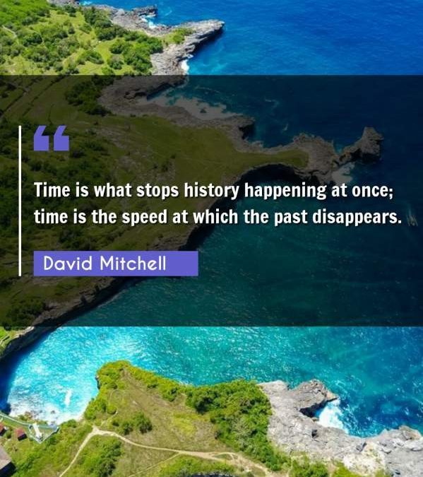 Time is what stops history happening at once; time is the speed at which the past disappears.
