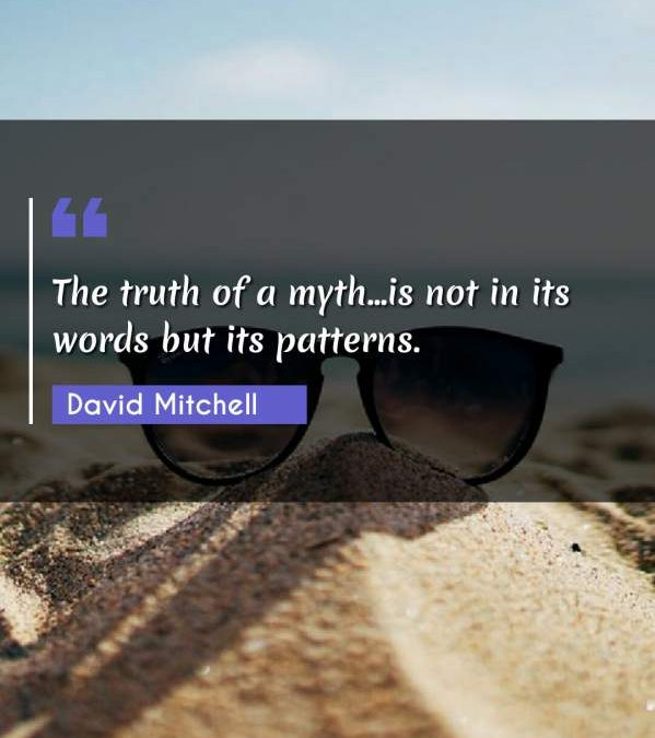 The truth of a myth...is not in its words but its patterns.