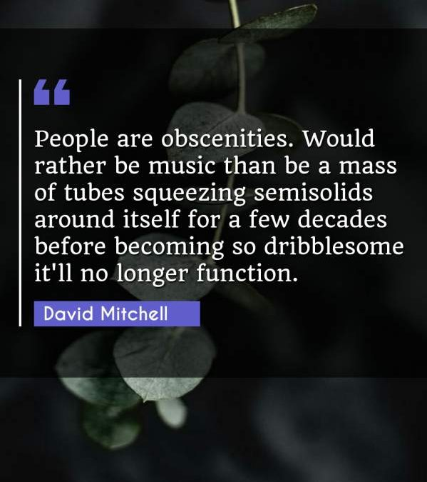People are obscenities. Would rather be music than be a mass of tubes squeezing semisolids around itself for a few decades before becoming so dribblesome it'll no longer function.