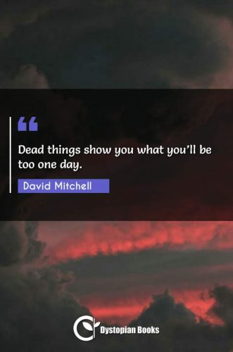 Dead things show you what you'll be too one day.