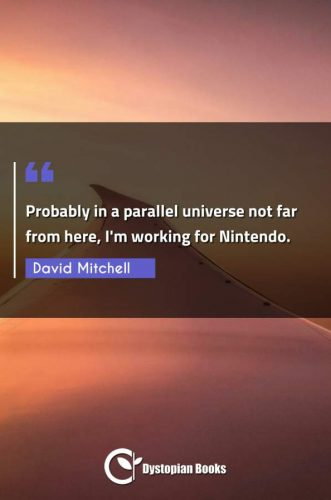Probably in a parallel universe not far from here, I'm working for Nintendo.