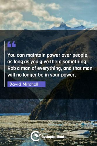 You can maintain power over people, as long as you give them something. Rob a man of everything, and that man will no longer be in your power.