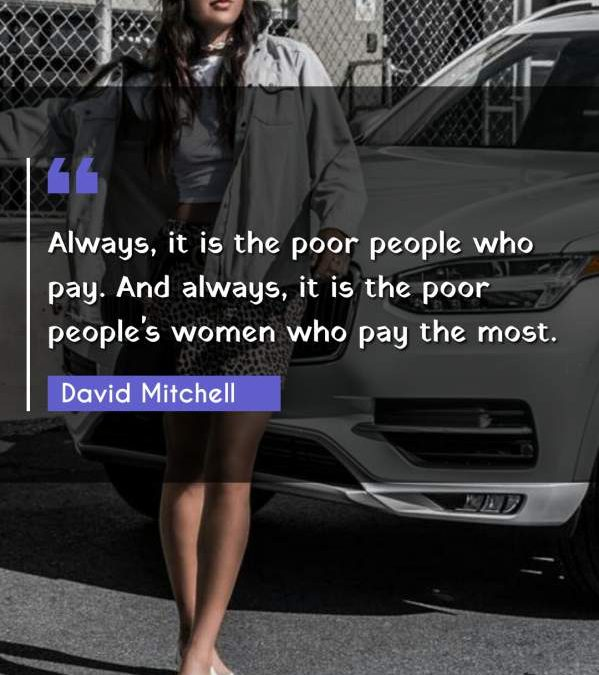 Always, it is the poor people who pay. And always, it is the poor people's women who pay the most.