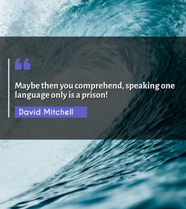 Maybe then you comprehend, speaking one language only is a prison!