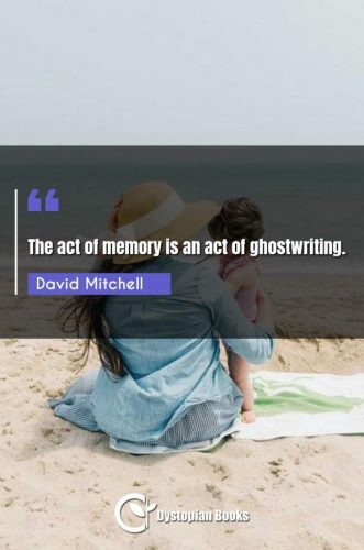 The act of memory is an act of ghostwriting.
