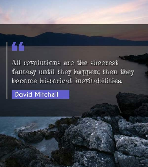 All revolutions are the sheerest fantasy until they happen; then they become historical inevitabilities.