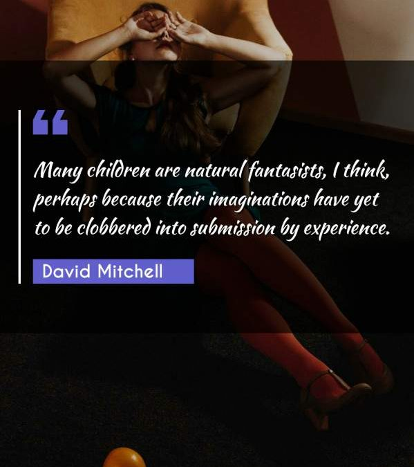 Many children are natural fantasists, I think, perhaps because their imaginations have yet to be clobbered into submission by experience.