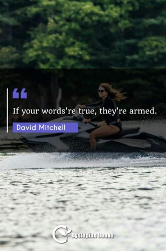 If your words're true, they're armed.