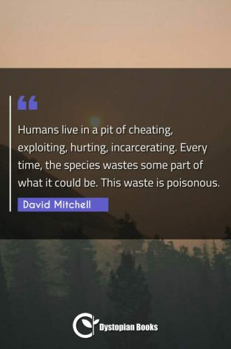 Humans live in a pit of cheating, exploiting, hurting, incarcerating. Every time, the species wastes some part of what it could be. This waste is poisonous.