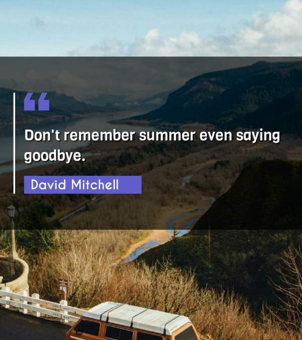 Don't remember summer even saying goodbye.