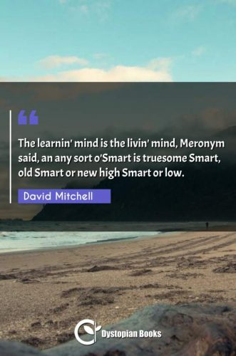 The learnin' mind is the livin' mind, Meronym said, an any sort o'Smart is truesome Smart, old Smart or new high Smart or low.