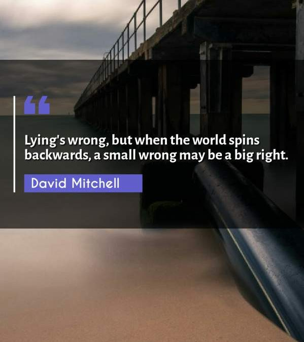 Lying's wrong, but when the world spins backwards, a small wrong may be a big right.
