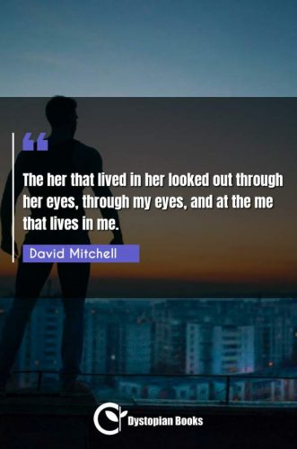 The her that lived in her looked out through her eyes, through my eyes, and at the me that lives in me.