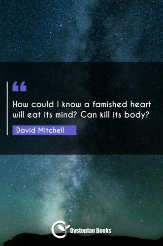 How could I know a famished heart will eat its mind? Can kill its body?