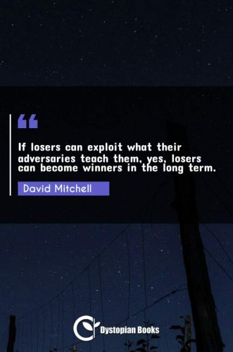 If losers can exploit what their adversaries teach them, yes, losers can become winners in the long term.