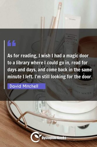 As for reading, I wish I had a magic door to a library where I could go in, read for days and days, and come back in the same minute I left. I'm still looking for the door.