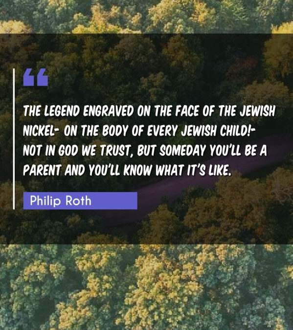 The legend engraved on the face of the Jewish nickel- on the body of every Jewish child!- not IN GOD WE TRUST, but SOMEDAY YOU'LL BE A PARENT AND YOU'LL KNOW WHAT IT'S LIKE.