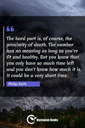 The hard part is, of course, the proximity of death. The number has no meaning as long as you're fit and healthy. But you know that you only have so much time left and you don't know how much it is. It could be a very short time.