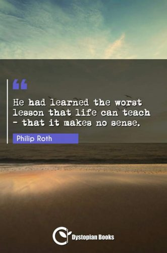 He had learned the worst lesson that life can teach - that it makes no sense.