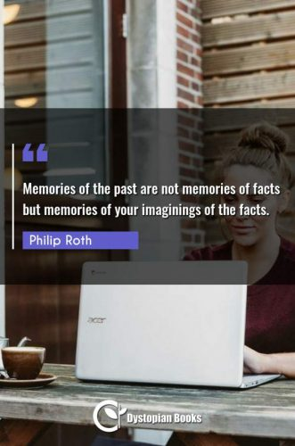 Memories of the past are not memories of facts but memories of your imaginings of the facts.