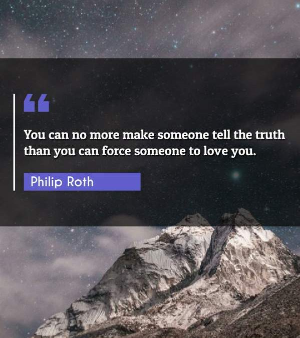 You can no more make someone tell the truth than you can force someone to love you.