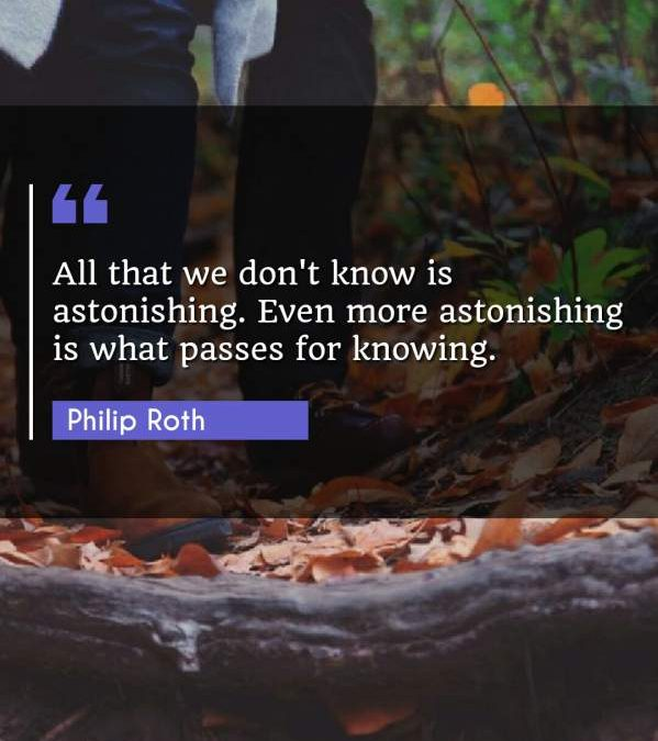All that we don't know is astonishing. Even more astonishing is what passes for knowing.