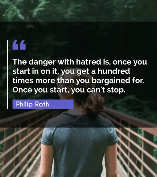 The danger with hatred is, once you start in on it, you get a hundred times more than you bargained for. Once you start, you can't stop.