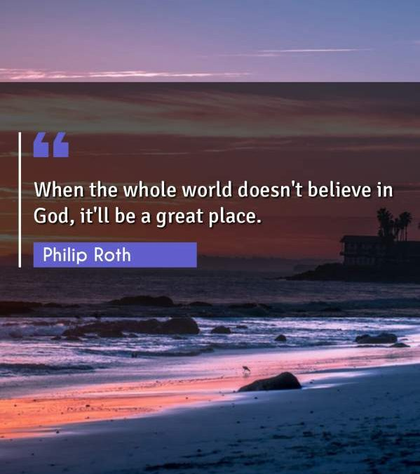 When the whole world doesn't believe in God, it'll be a great place.