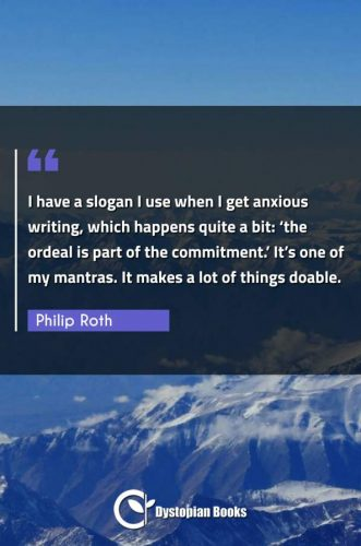 "I have a slogan I use when I get anxious writing, which happens quite a bit: ""the ordeal is part of the commitment."" It's one of my mantras. It makes a lot of things doable."