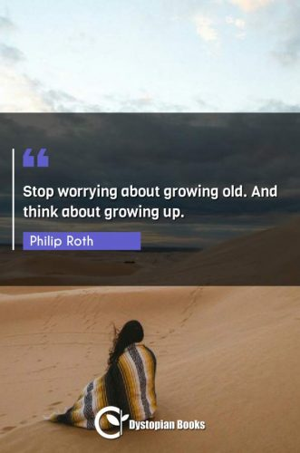 Stop worrying about growing old. And think about growing up.