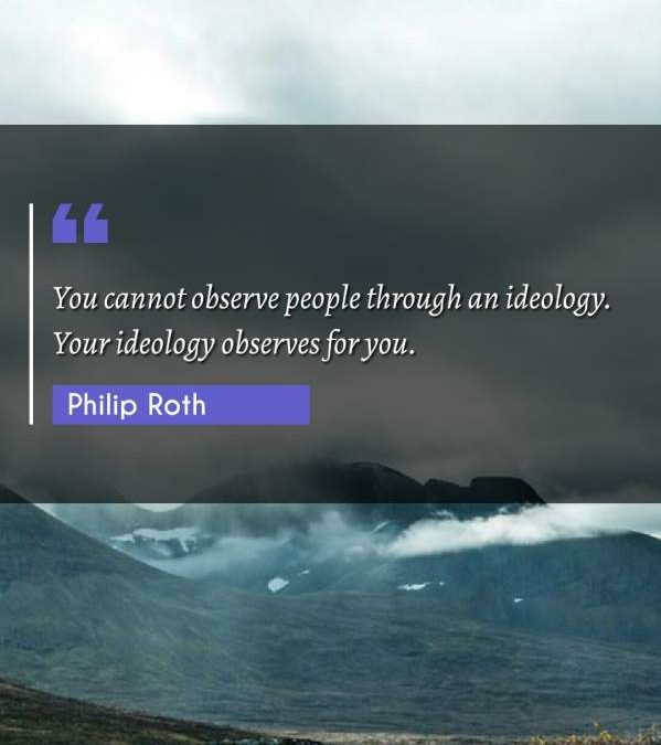 You cannot observe people through an ideology. Your ideology observes for you.