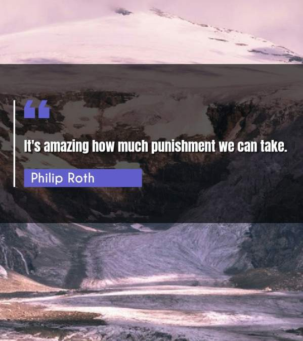 It's amazing how much punishment we can take.