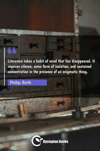 Literature takes a habit of mind that has disappeared. It requires silence, some form of isolation, and sustained concentration in the presence of an enigmatic thing.