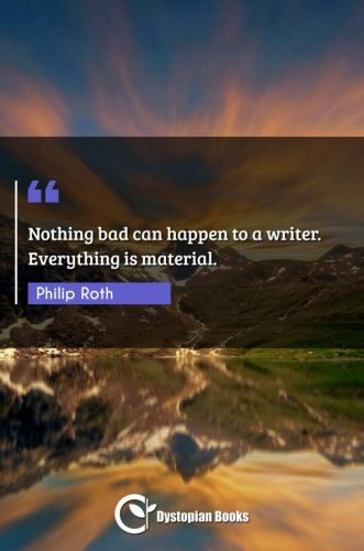 Nothing bad can happen to a writer. Everything is material.