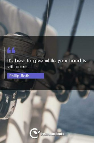 It's best to give while your hand is still warm.