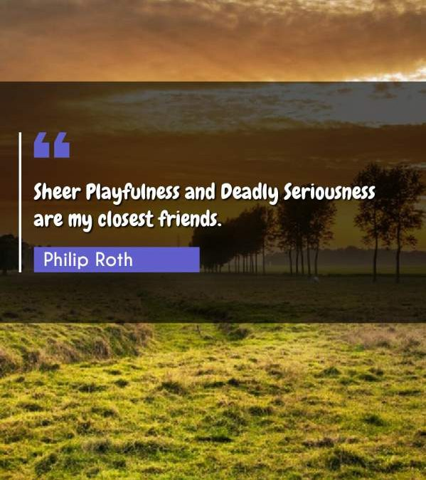 Sheer Playfulness and Deadly Seriousness are my closest friends.