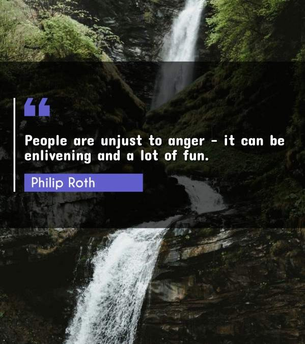 People are unjust to anger - it can be enlivening and a lot of fun.