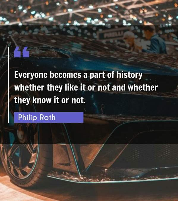 Everyone becomes a part of history whether they like it or not and whether they know it or not.