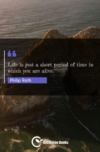 Life is just a short period of time in which you are alive.