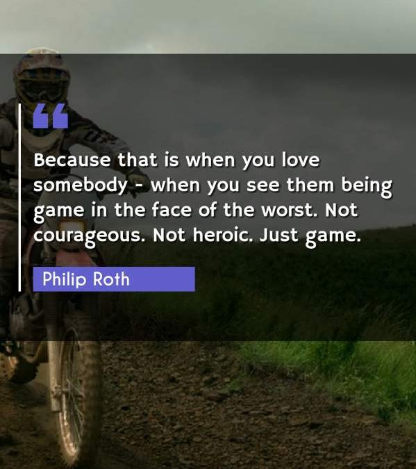 Because that is when you love somebody - when you see them being game in the face of the worst. Not courageous. Not heroic. Just game.