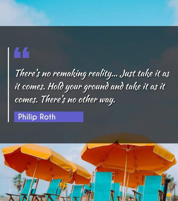There's no remaking reality... Just take it as it comes. Hold your ground and take it as it comes. There's no other way.