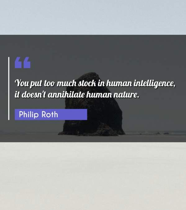You put too much stock in human intelligence, it doesn't annihilate human nature.